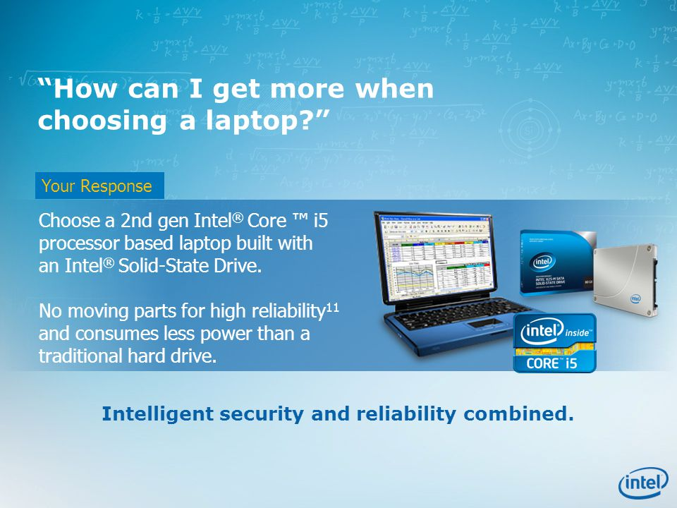 Your Response How can I get more when choosing a laptop Choose a 2nd gen Intel ® Core ™ i5 processor based laptop built with an Intel ® Solid-State Drive.