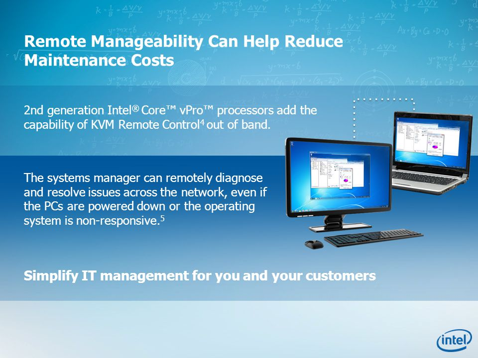 Simplify IT management for you and your customers Remote Manageability Can Help Reduce Maintenance Costs 2nd generation Intel ® Core™ vPro™ processors add the capability of KVM Remote Control 4 out of band.