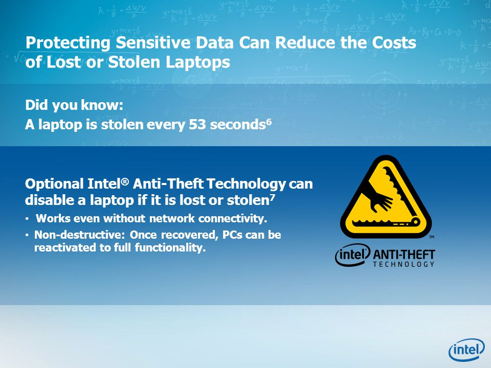 Protecting Sensitive Data Can Reduce the Costs of Lost or Stolen Laptops Did you know: A laptop is stolen every 53 seconds 6 Optional Intel ® Anti-The