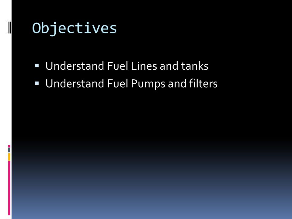Objectives  Understand Fuel Lines and tanks  Understand Fuel Pumps and filters