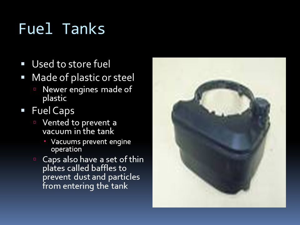 Fuel Tanks  Used to store fuel  Made of plastic or steel  Newer engines made of plastic  Fuel Caps  Vented to prevent a vacuum in the tank  Vacu
