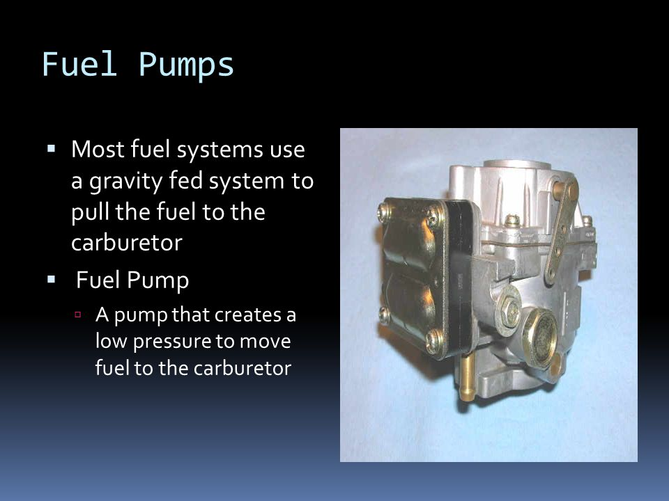 Fuel Pumps  Most fuel systems use a gravity fed system to pull the fuel to the carburetor  Fuel Pump  A pump that creates a low pressure to move fu