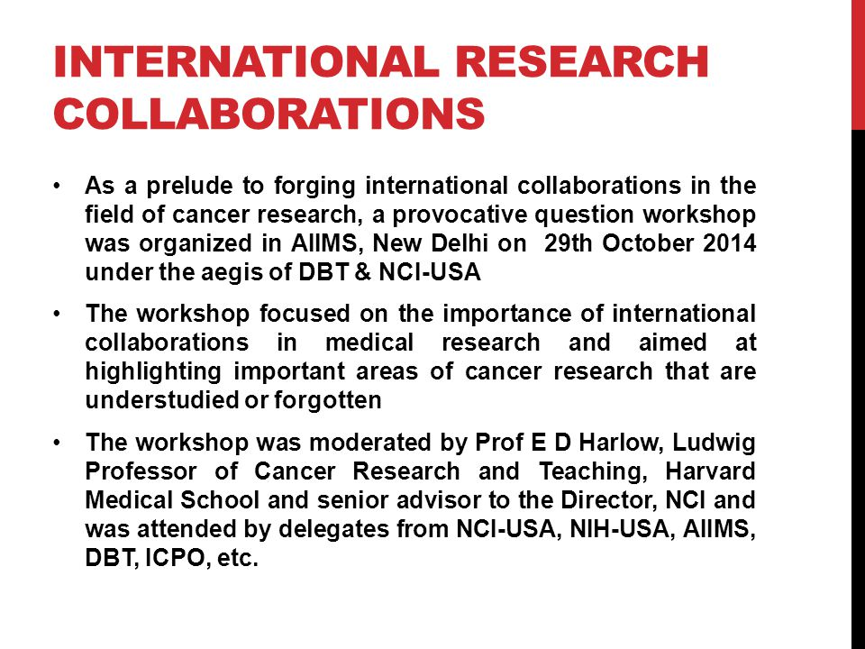 INTERNATIONAL RESEARCH COLLABORATIONS As a prelude to forging international collaborations in the field of cancer research, a provocative question workshop was organized in AIIMS, New Delhi on 29th October 2014 under the aegis of DBT & NCI-USA The workshop focused on the importance of international collaborations in medical research and aimed at highlighting important areas of cancer research that are understudied or forgotten The workshop was moderated by Prof E D Harlow, Ludwig Professor of Cancer Research and Teaching, Harvard Medical School and senior advisor to the Director, NCI and was attended by delegates from NCI-USA, NIH-USA, AIIMS, DBT, ICPO, etc.