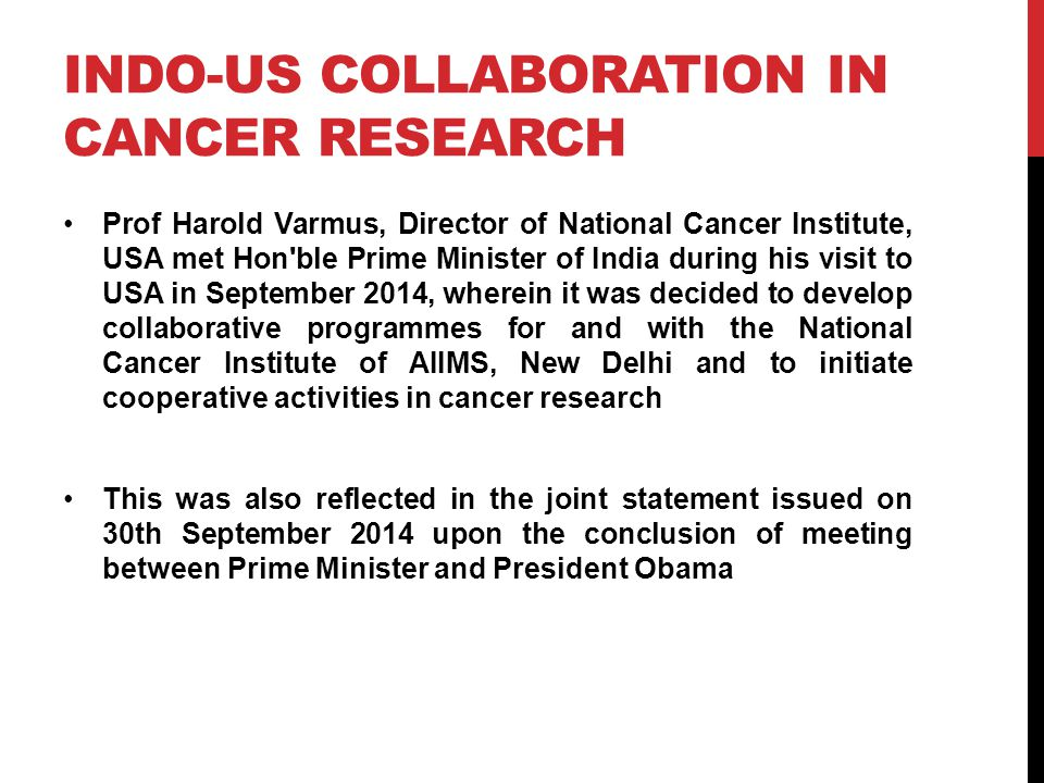 INDO-US COLLABORATION IN CANCER RESEARCH Prof Harold Varmus, Director of National Cancer Institute, USA met Hon ble Prime Minister of India during his visit to USA in September 2014, wherein it was decided to develop collaborative programmes for and with the National Cancer Institute of AIIMS, New Delhi and to initiate cooperative activities in cancer research This was also reflected in the joint statement issued on 30th September 2014 upon the conclusion of meeting between Prime Minister and President Obama