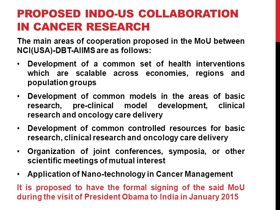 PROPOSED INDO-US COLLABORATION IN CANCER RESEARCH The main areas of cooperation proposed in the MoU between NCI(USA)-DBT-AIIMS are as follows: Development of a common set of health interventions which are scalable across economies, regions and population groups Development of common models in the areas of basic research, pre-clinical model development, clinical research and oncology care delivery Development of common controlled resources for basic research, clinical research and oncology care delivery Organization of joint conferences, symposia, or other scientific meetings of mutual interest Application of Nano-technology in Cancer Management It is proposed to have the formal signing of the said MoU during the visit of President Obama to India in January 2015