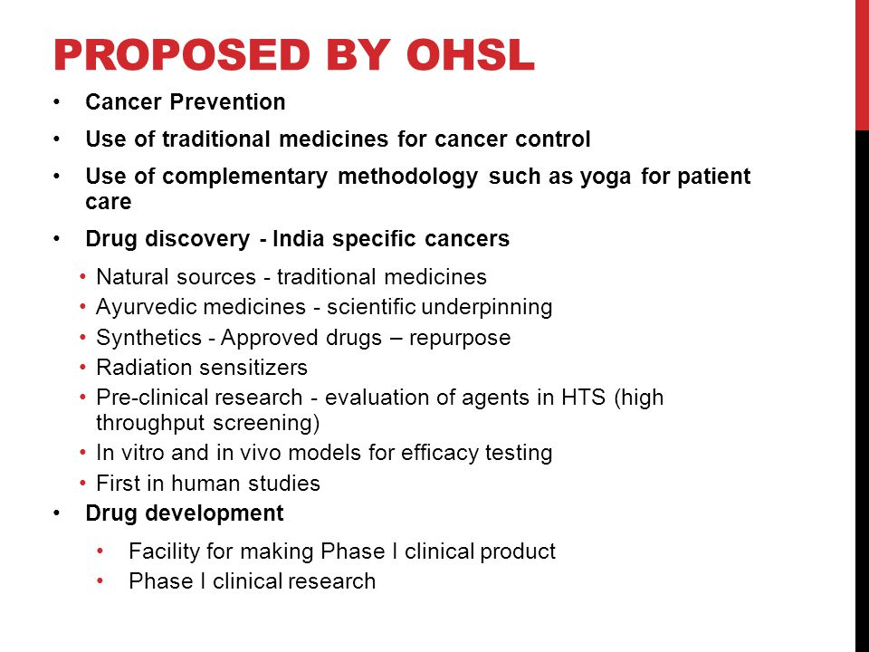 PROPOSED BY OHSL Cancer Prevention Use of traditional medicines for cancer control Use of complementary methodology such as yoga for patient care Drug discovery - India specific cancers Natural sources - traditional medicines Ayurvedic medicines - scientific underpinning Synthetics - Approved drugs – repurpose Radiation sensitizers Pre-clinical research - evaluation of agents in HTS (high throughput screening) In vitro and in vivo models for efficacy testing First in human studies Drug development Facility for making Phase I clinical product Phase I clinical research