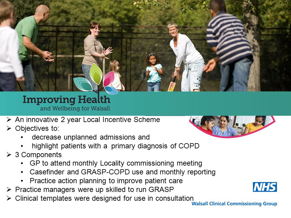  An innovative 2 year Local Incentive Scheme  Objectives to: decrease unplanned admissions and highlight patients with a primary diagnosis of COPD  3 Components GP to attend monthly Locality commissioning meeting Casefinder and GRASP-COPD use and monthly reporting Practice action planning to improve patient care  Practice managers were up skilled to run GRASP  Clinical templates were designed for use in consultation