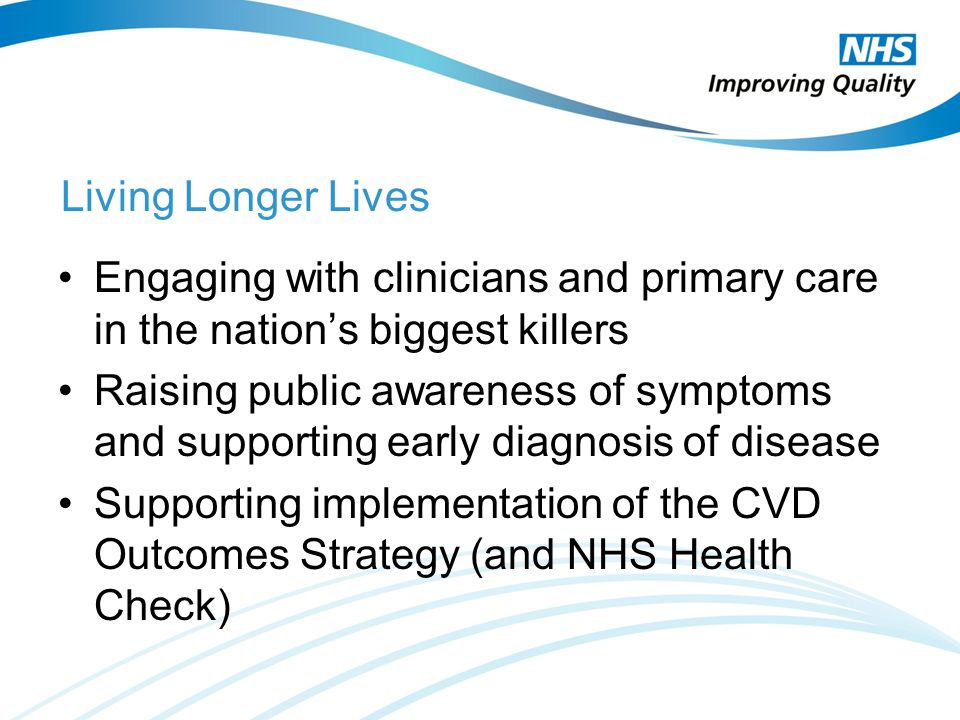 Living Longer Lives Engaging with clinicians and primary care in the nation's biggest killers Raising public awareness of symptoms and supporting early diagnosis of diseasee Supporting implementation of the CVD Outcomes Strategy (and NHS Health Check)