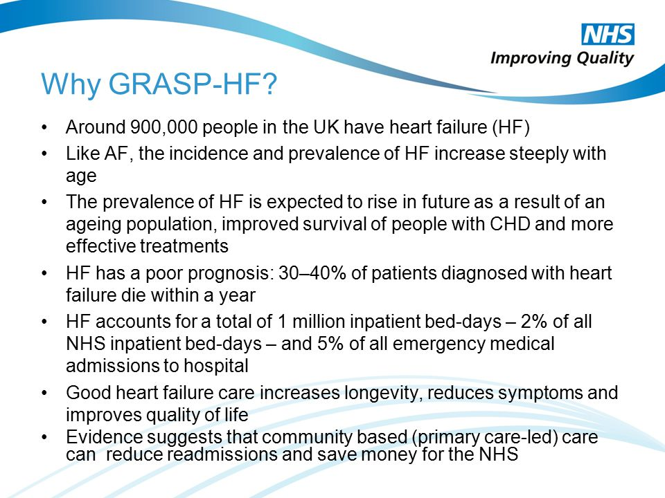 Why GRASP-HF? Around 900,000 people in the UK have heart failure (HF) Like AF, the incidence and prevalence of HF increase steeply with age The preval