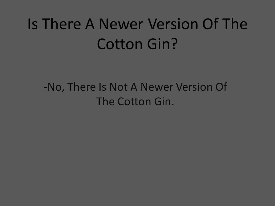 Is There A Newer Version Of The Cotton Gin? -No, There Is Not A Newer Version Of The Cotton Gin.