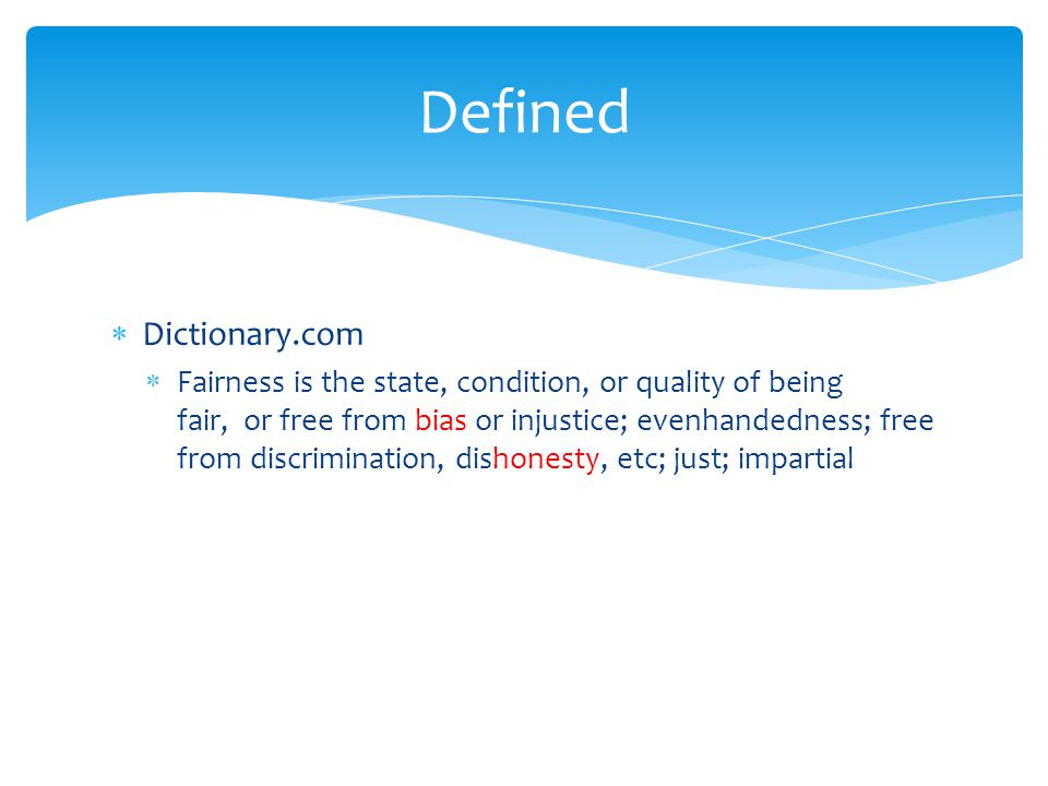  Dictionary.com  Fairness is the state, condition, or quality of being fair, or free from bias or injustice; evenhandedness; free from discriminatio