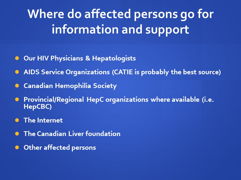 Where do affected persons go for information and support Our HIV Physicians & Hepatologists AIDS Service Organizations (CATIE is probably the best source) Canadian Hemophilia Society Provincial/Regional HepC organizations where available (i.e.