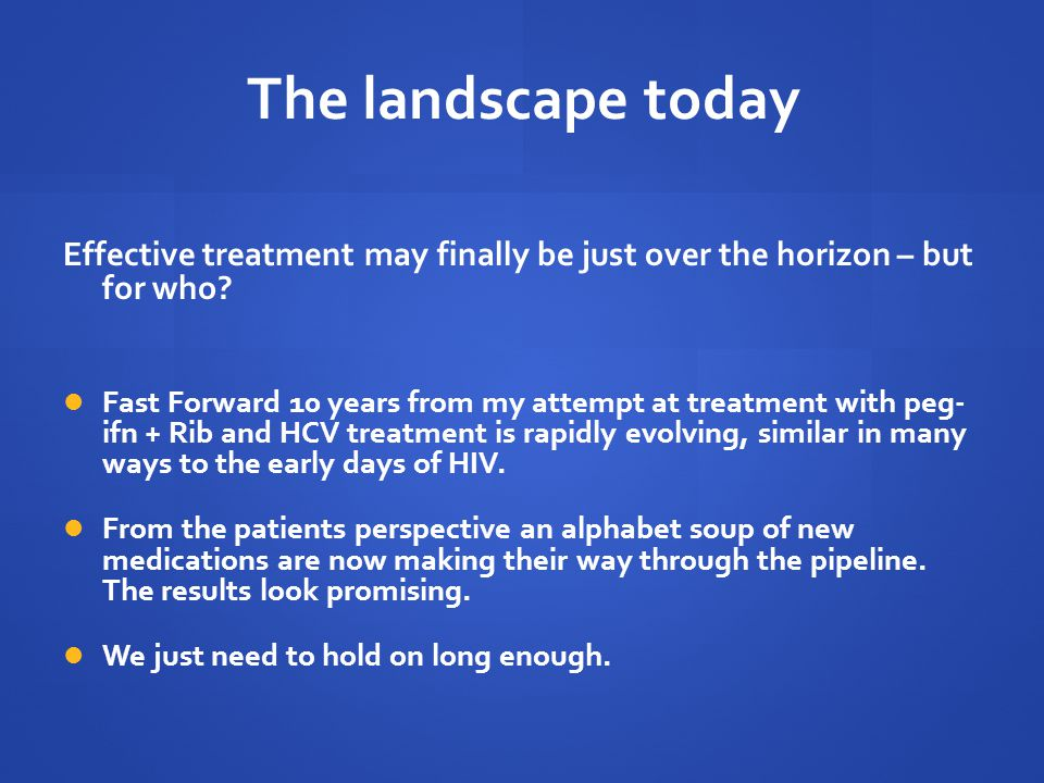 The landscape today Effective treatment may finally be just over the horizon – but for who.