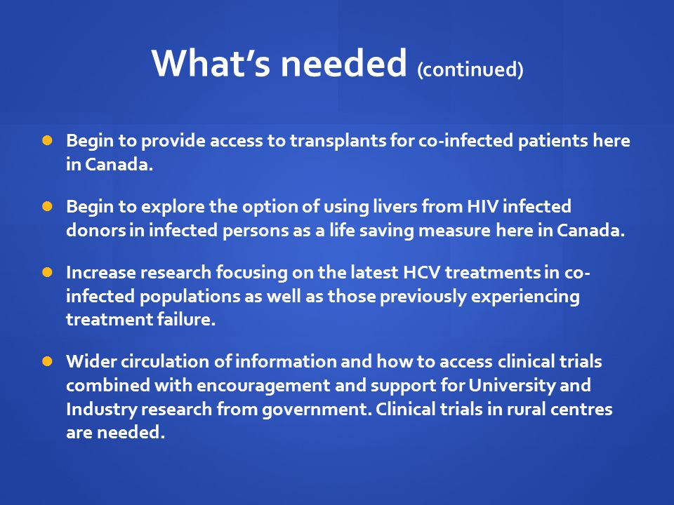 What's needed (continued) Begin to provide access to transplants for co-infected patients here in Canada.