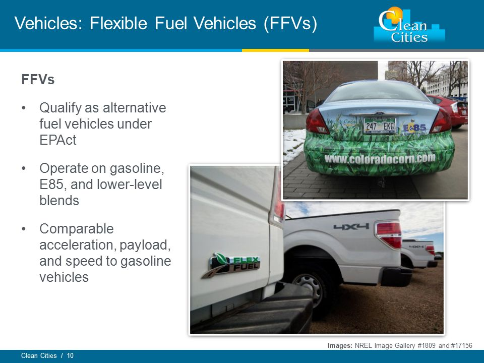 Clean Cities / 10 Vehicles: Flexible Fuel Vehicles (FFVs) FFVs Qualify as alternative fuel vehicles under EPAct Operate on gasoline, E85, and lower-le