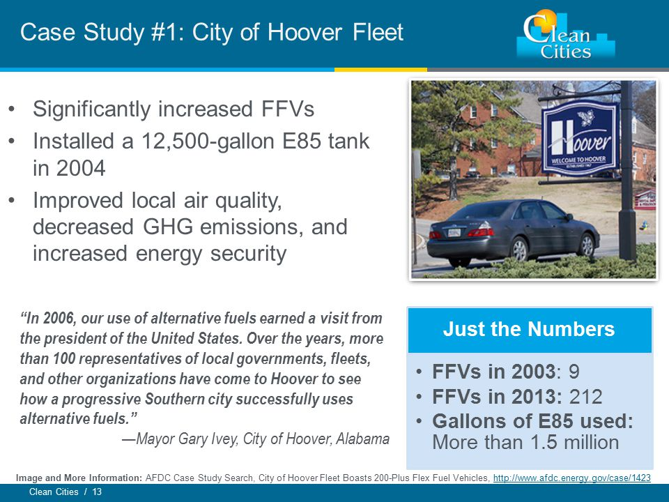 """Clean Cities / 13 Case Study #1: City of Hoover Fleet Just the Numbers FFVs in 2003: 9 FFVs in 2013: 212 Gallons of E85 used: More than 1.5 million """"I"""
