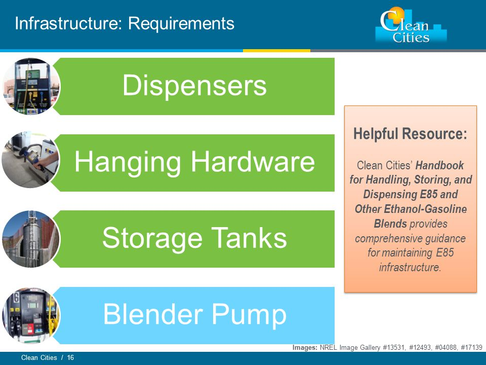 Clean Cities / 16 Infrastructure: Requirements Dispensers Hanging Hardware Storage Tanks Blender Pump Images: NREL Image Gallery #13531, #12493, #04088, #17139 Helpful Resource: Clean Cities' Handbook for Handling, Storing, and Dispensing E85 and Other Ethanol-Gasoline Blends provides comprehensive guidance for maintaining E85 infrastructure.