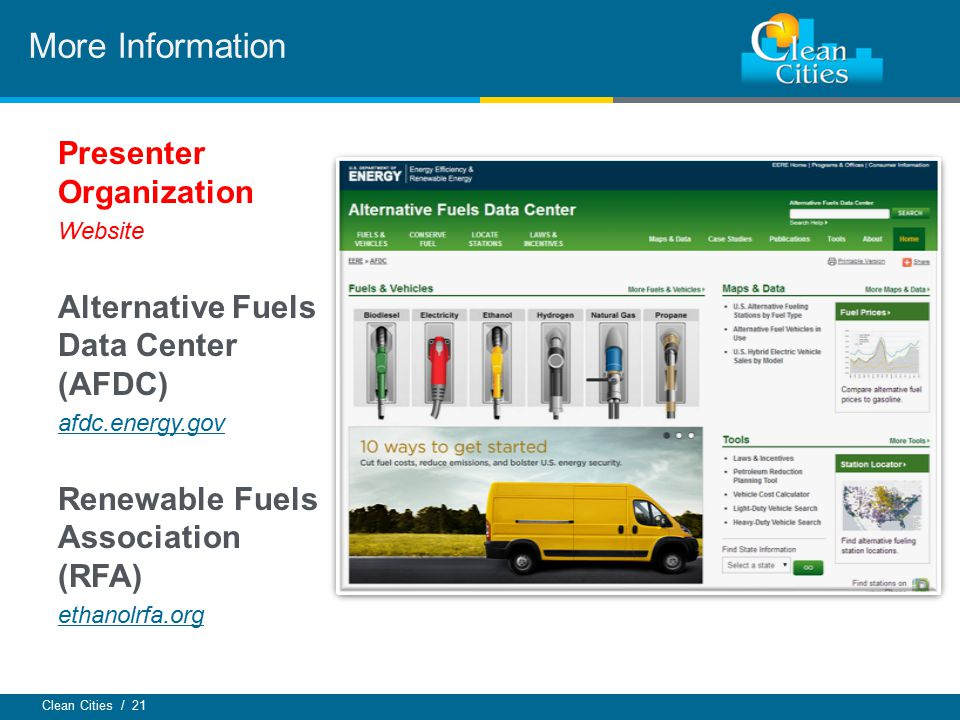 Clean Cities / 21 Presenter Organization Website Alternative Fuels Data Center (AFDC) afdc.energy.gov Renewable Fuels Association (RFA) ethanolrfa.org More Information