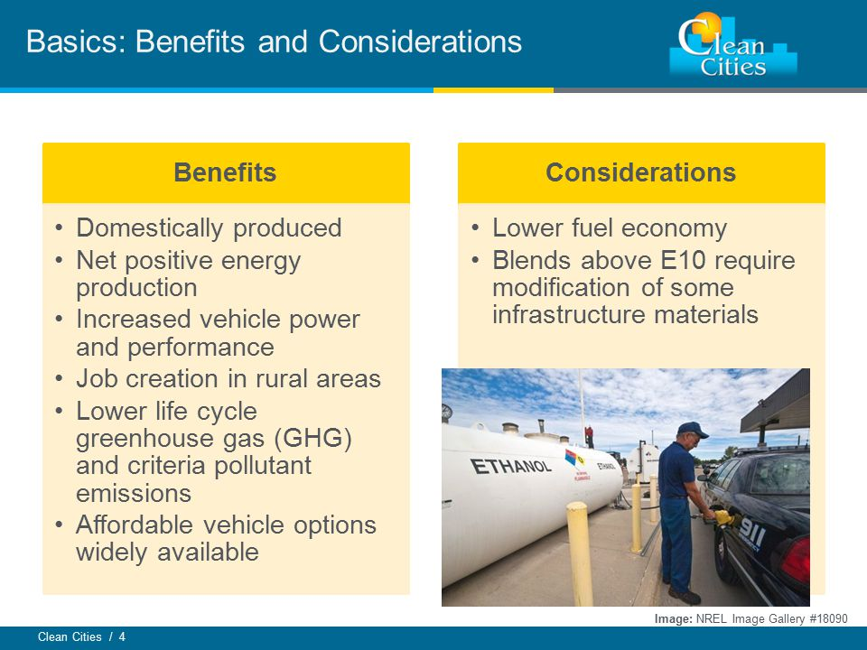 Clean Cities / 4 Basics: Benefits and Considerations Image: NREL Image Gallery #18090 Benefits Domestically produced Net positive energy production Increased vehicle power and performance Job creation in rural areas Lower life cycle greenhouse gas (GHG) and criteria pollutant emissions Affordable vehicle options widely available Considerations Lower fuel economy Blends above E10 require modification of some infrastructure materials