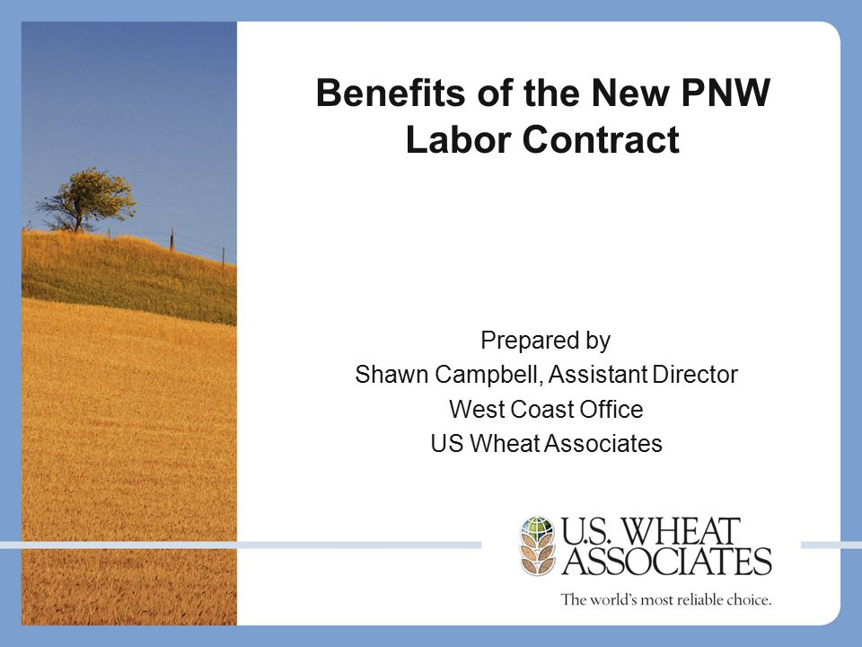Benefits of the New PNW Labor Contract Prepared by Shawn Campbell, Assistant Director West Coast Office US Wheat Associates
