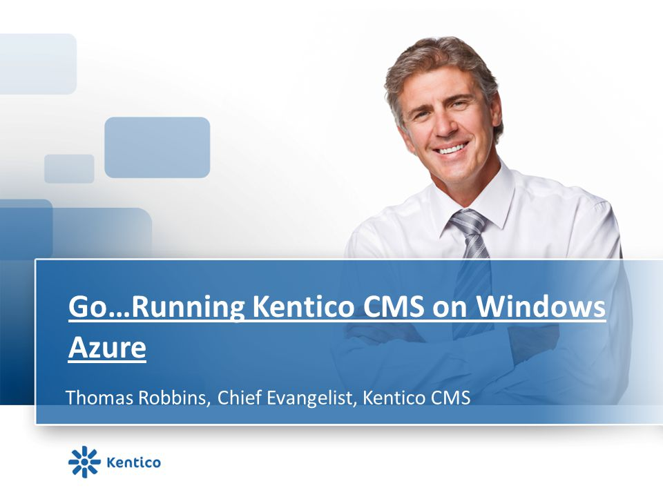 Go…Running Kentico CMS on Windows Azure Thomas Robbins, Chief Evangelist, Kentico CMS