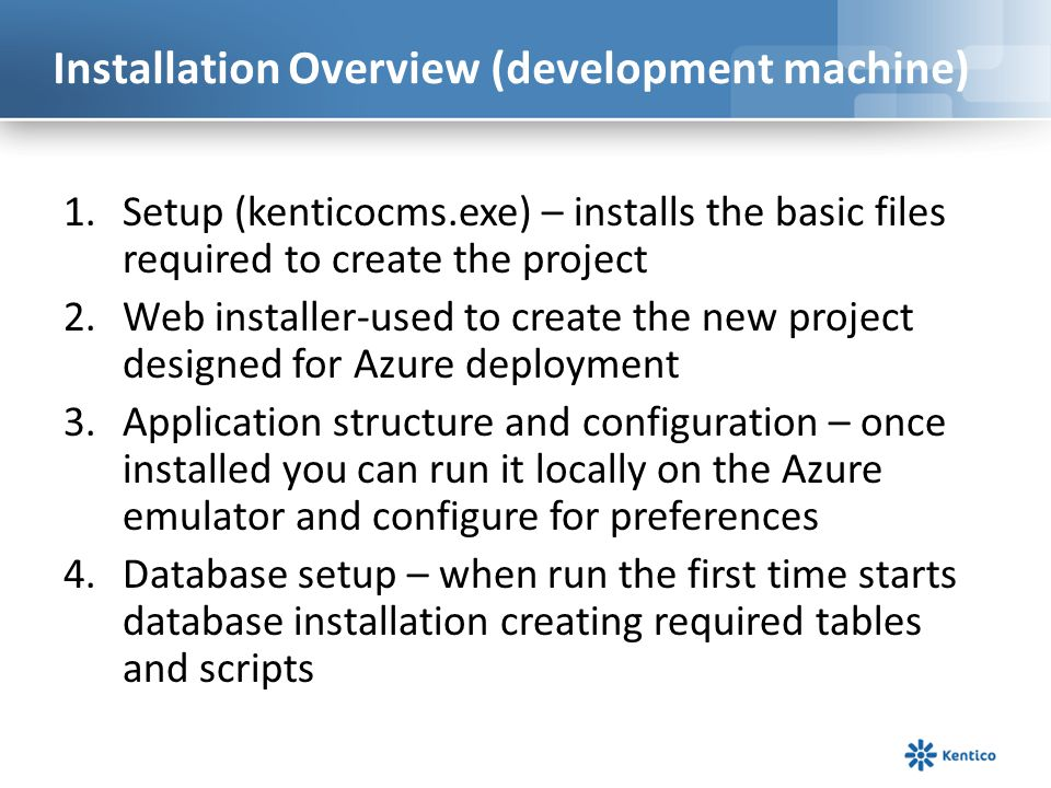 Installation Overview (development machine) 1.Setup (kenticocms.exe) – installs the basic files required to create the project 2.Web installer-used to create the new project designed for Azure deployment 3.Application structure and configuration – once installed you can run it locally on the Azure emulator and configure for preferences 4.Database setup – when run the first time starts database installation creating required tables and scripts