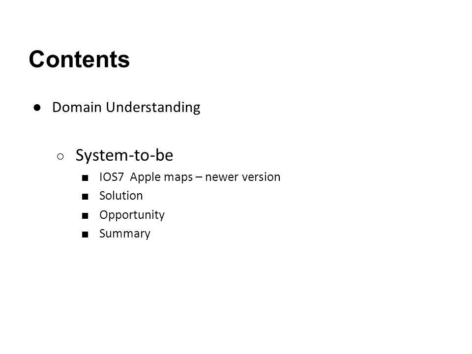 Contents ● Domain Understanding ○ System-to-be ■ IOS7 Apple maps – newer version ■ Solution ■ Opportunity ■ Summary
