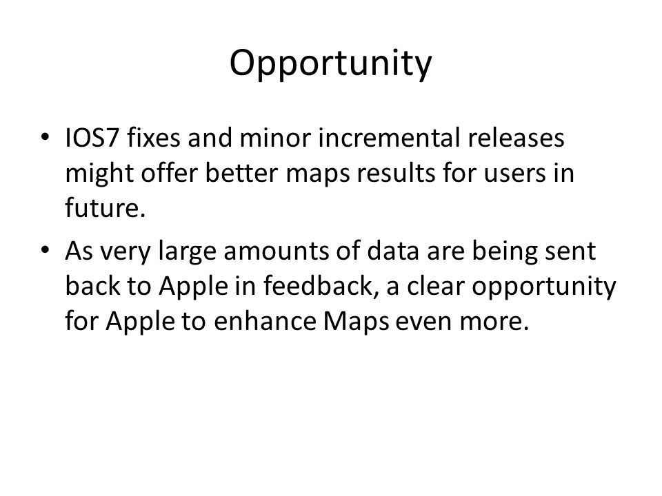 Opportunity IOS7 fixes and minor incremental releases might offer better maps results for users in future.