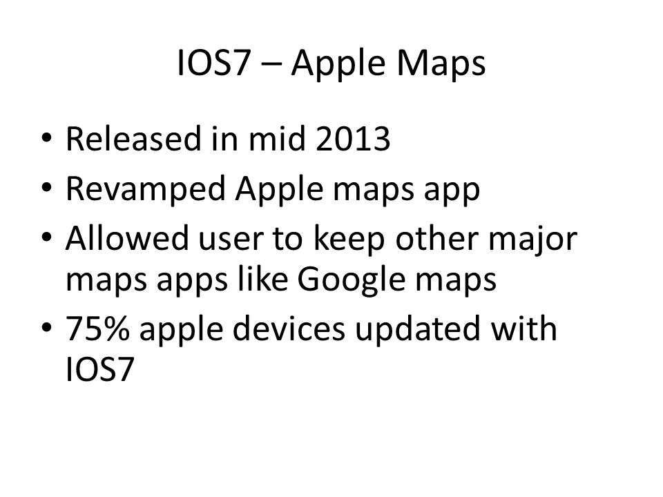 IOS7 – Apple Maps Released in mid 2013 Revamped Apple maps app Allowed user to keep other major maps apps like Google maps 75% apple devices updated w