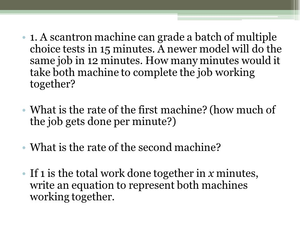 1. A scantron machine can grade a batch of multiple choice tests in 15 minutes. A newer model will do the same job in 12 minutes. How many minutes wou