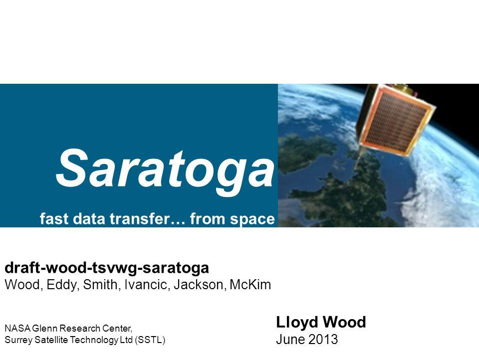 Saratoga fast data transfer… from space Lloyd Wood June 2013 draft-wood-tsvwg-saratoga Wood, Eddy, Smith, Ivancic, Jackson, McKim NASA Glenn Research Center, Surrey Satellite Technology Ltd (SSTL)