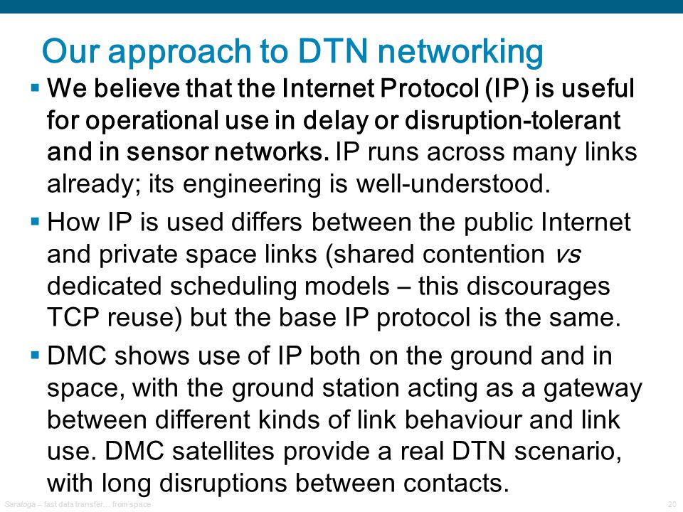 Saratoga – fast data transfer… from space20 Our approach to DTN networking  We believe that the Internet Protocol (IP) is useful for operational use in delay or disruption-tolerant and in sensor networks.
