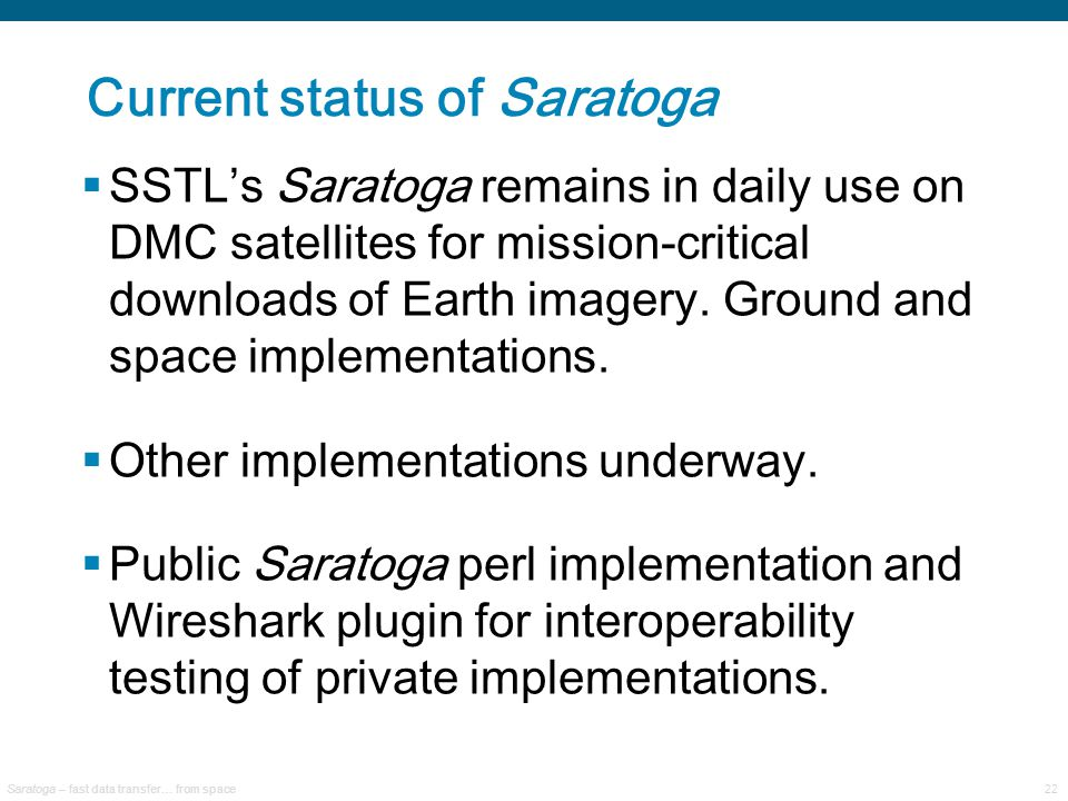Saratoga – fast data transfer… from space22 Current status of Saratoga  SSTL's Saratoga remains in daily use on DMC satellites for mission-critical downloads of Earth imagery.