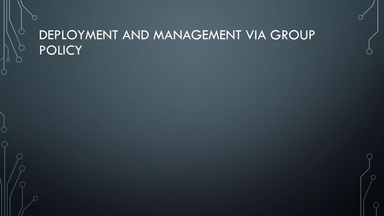 DEPLOYMENT AND MANAGEMENT VIA GROUP POLICY