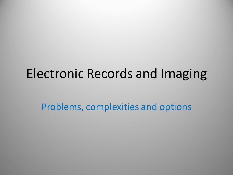 Electronic Records and Imaging Problems, complexities and options