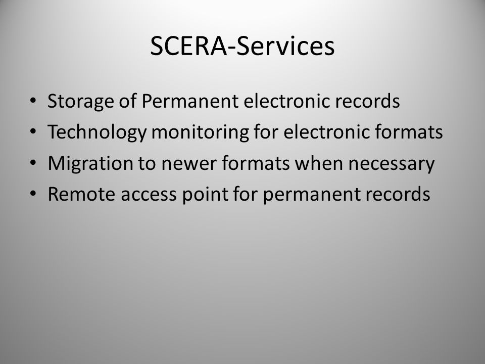 SCERA-Services Storage of Permanent electronic records Technology monitoring for electronic formats Migration to newer formats when necessary Remote access point for permanent records