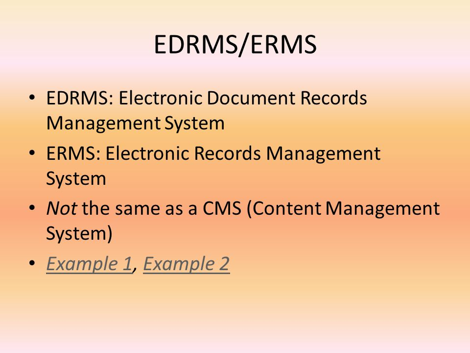 EDRMS/ERMS EDRMS: Electronic Document Records Management System ERMS: Electronic Records Management System Not the same as a CMS (Content Management System) Example 1, Example 2 Example 1Example 2