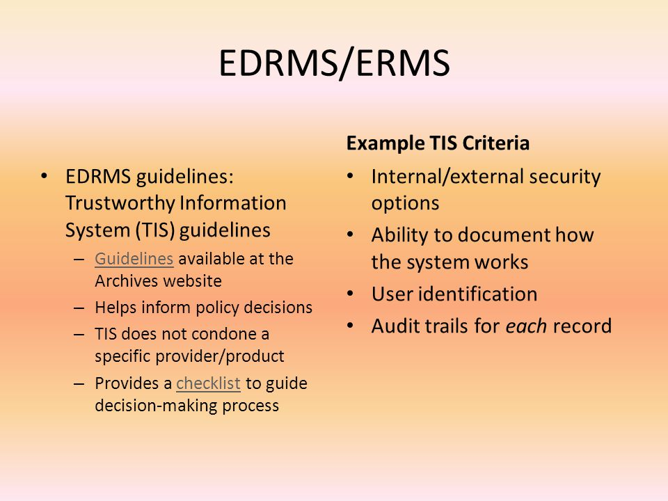 EDRMS/ERMS EDRMS guidelines: Trustworthy Information System (TIS) guidelines – Guidelines available at the Archives website Guidelines – Helps inform policy decisions – TIS does not condone a specific provider/product – Provides a checklist to guide decision-making processchecklist Example TIS Criteria Internal/external security options Ability to document how the system works User identification Audit trails for each record