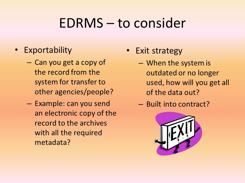 EDRMS – to consider Exportability – Can you get a copy of the record from the system for transfer to other agencies/people.