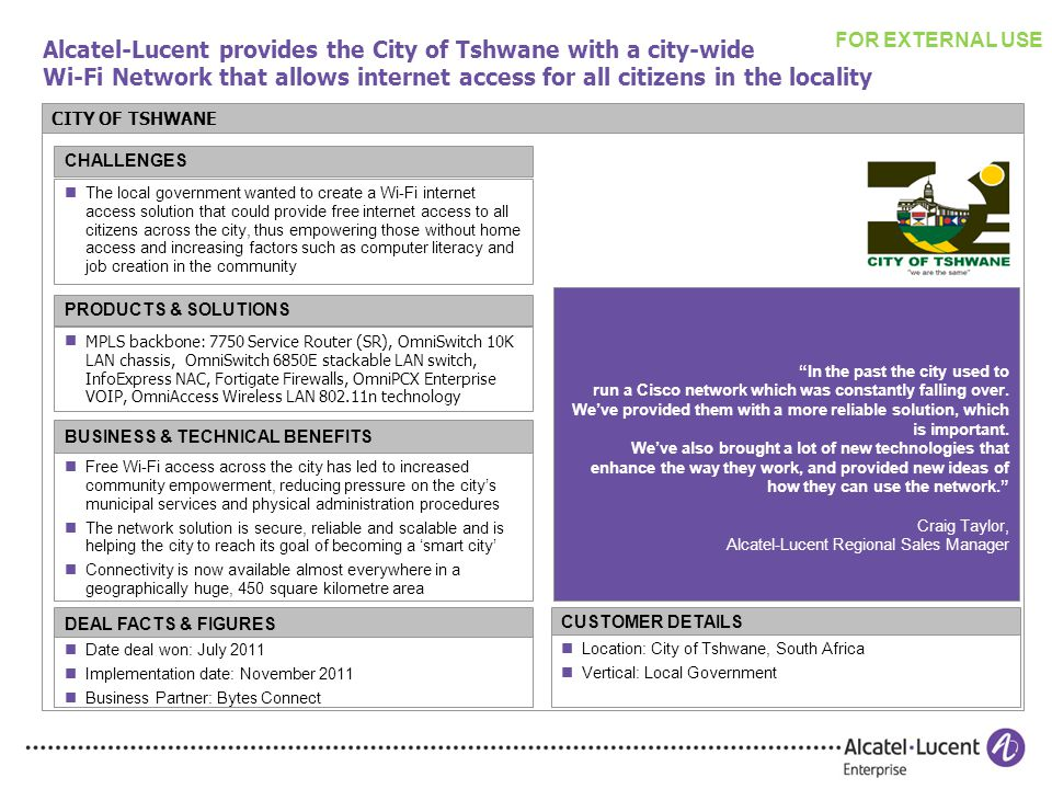 Alcatel-Lucent provides the City of Tshwane with a city-wide Wi-Fi Network that allows internet access for all citizens in the locality CITY OF TSHWANE The local government wanted to create a Wi-Fi internet access solution that could provide free internet access to all citizens across the city, thus empowering those without home access and increasing factors such as computer literacy and job creation in the community CHALLENGES MPLS backbone: 7750 Service Router (SR), OmniSwitch 10K LAN chassis, OmniSwitch 6850E stackable LAN switch, InfoExpress NAC, Fortigate Firewalls, OmniPCX Enterprise VOIP, OmniAccess Wireless LAN 802.11n technology PRODUCTS & SOLUTIONS BUSINESS & TECHNICAL BENEFITS Free Wi-Fi access across the city has led to increased community empowerment, reducing pressure on the city's municipal services and physical administration procedures The network solution is secure, reliable and scalable and is helping the city to reach its goal of becoming a 'smart city' Connectivity is now available almost everywhere in a geographically huge, 450 square kilometre area Location: City of Tshwane, South Africa Vertical: Local Government CUSTOMER DETAILS DEAL FACTS & FIGURES Date deal won: July 2011 Implementation date: November 2011 Business Partner: Bytes Connect In the past the city used to run a Cisco network which was constantly falling over.