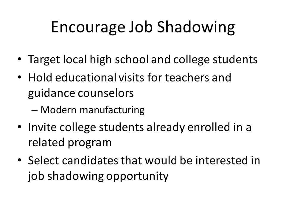 Encourage Job Shadowing Target local high school and college students Hold educational visits for teachers and guidance counselors – Modern manufacturing Invite college students already enrolled in a related program Select candidates that would be interested in job shadowing opportunity