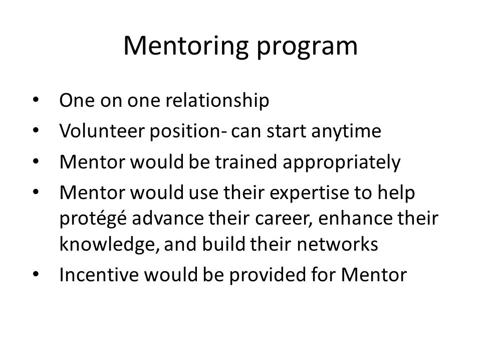 Mentoring program One on one relationship Volunteer position- can start anytime Mentor would be trained appropriately Mentor would use their expertise to help protégé advance their career, enhance their knowledge, and build their networks Incentive would be provided for Mentor