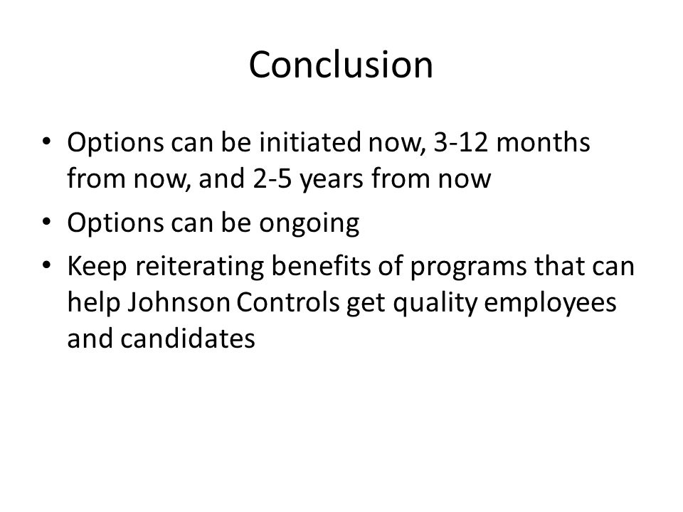 Conclusion Options can be initiated now, 3-12 months from now, and 2-5 years from now Options can be ongoing Keep reiterating benefits of programs that can help Johnson Controls get quality employees and candidates