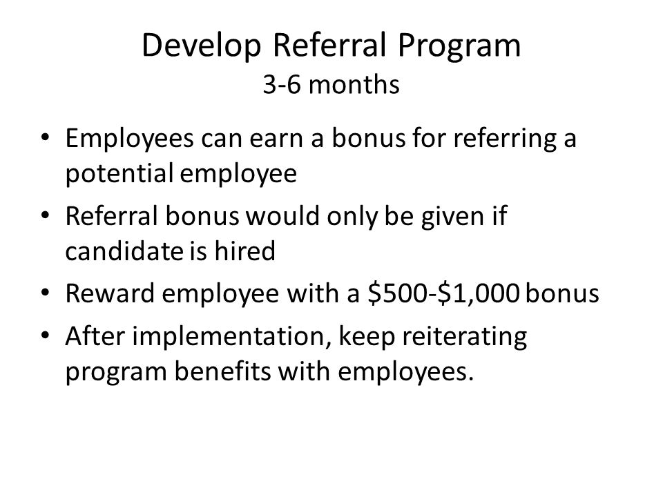 Develop Referral Program 3-6 months Employees can earn a bonus for referring a potential employee Referral bonus would only be given if candidate is hired Reward employee with a $500-$1,000 bonus After implementation, keep reiterating program benefits with employees.