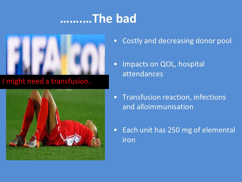 …….…The bad I might need a transfusion.. Costly and decreasing donor pool Impacts on QOL, hospital attendances Transfusion reaction, infections and al