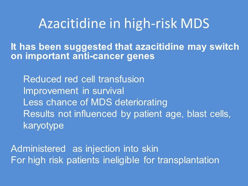 Azacitidine in high-risk MDS It has been suggested that azacitidine may switch on important anti-cancer genes Reduced red cell transfusion Improvement