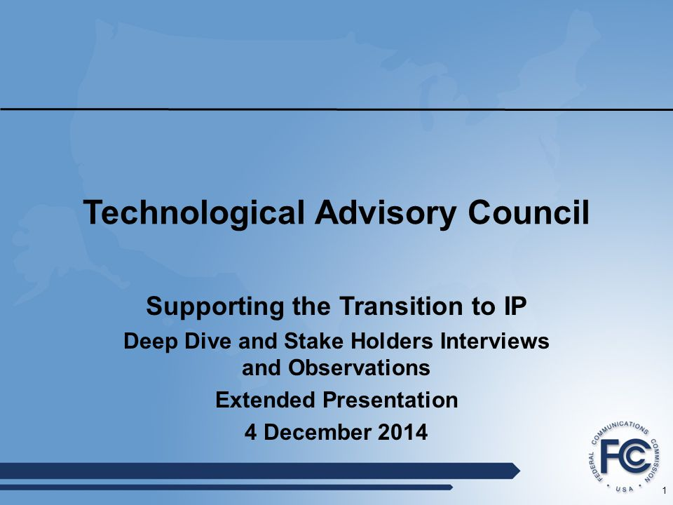 1 Technological Advisory Council Supporting the Transition to IP Deep Dive and Stake Holders Interviews and Observations Extended Presentation 4 December 2014