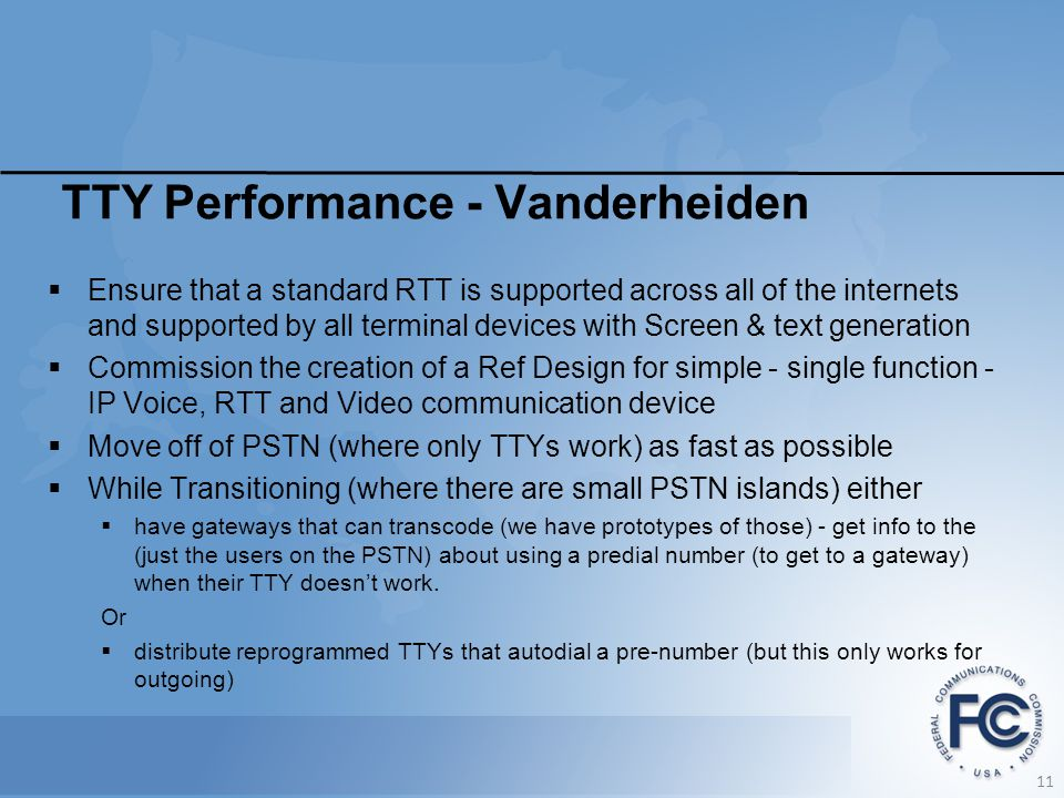 TTY Performance - Vanderheiden  Ensure that a standard RTT is supported across all of the internets and supported by all terminal devices with Screen & text generation  Commission the creation of a Ref Design for simple - single function - IP Voice, RTT and Video communication device  Move off of PSTN (where only TTYs work) as fast as possible  While Transitioning (where there are small PSTN islands) either  have gateways that can transcode (we have prototypes of those) - get info to the (just the users on the PSTN) about using a predial number (to get to a gateway) when their TTY doesn't work.