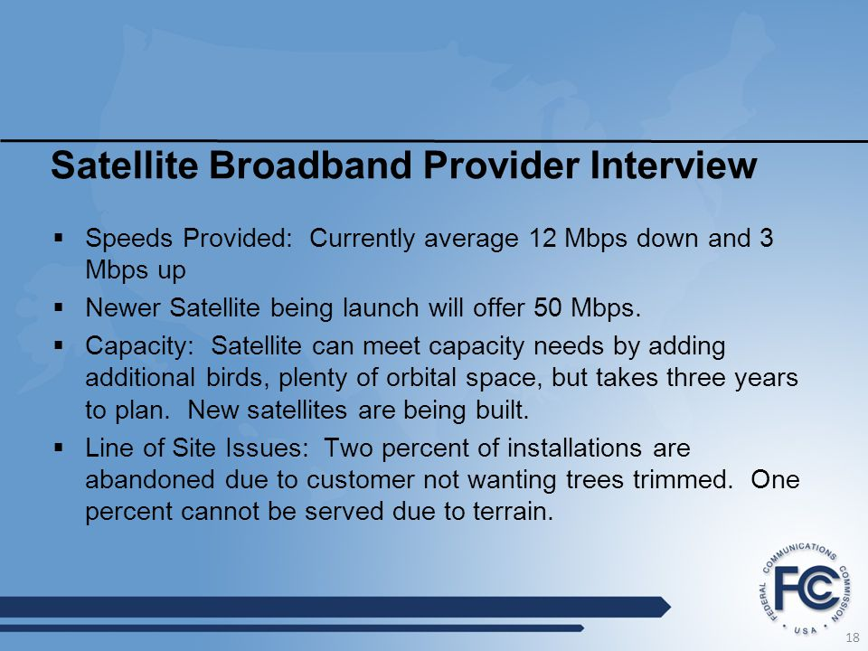 Satellite Broadband Provider Interview  Speeds Provided: Currently average 12 Mbps down and 3 Mbps up  Newer Satellite being launch will offer 50 Mb