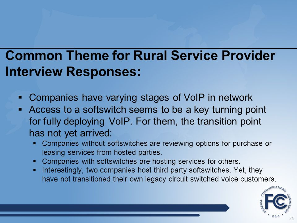 21 Common Theme for Rural Service Provider Interview Responses:  Companies have varying stages of VoIP in network  Access to a softswitch seems to b